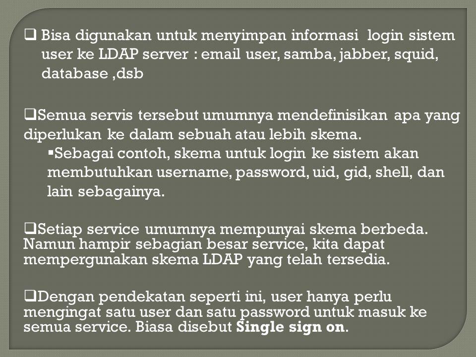 Bisa digunakan untuk menyimpan informasi login sistem user ke LDAP server : email user, samba, jabber, squid, database,dsb  Semua servis tersebut umumnya mendefinisikan apa yang diperlukan ke dalam sebuah atau lebih skema.