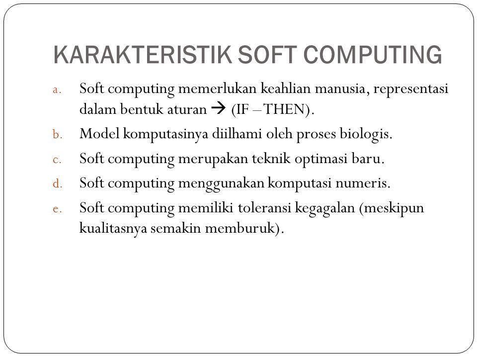 KARAKTERISTIK SOFT COMPUTING a. Soft computing memerlukan keahlian manusia, representasi dalam bentuk aturan  (IF – THEN). b. Model komputasinya diil