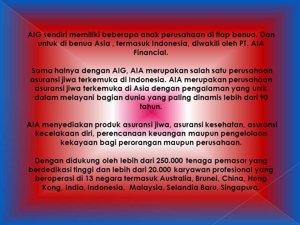 AIG sendiri memiliki beberapa anak perusahaan di tiap benua. Dan untuk di benua Asia, termasuk Indonesia, diwakili oleh PT. AIA Financial. Sama halnya