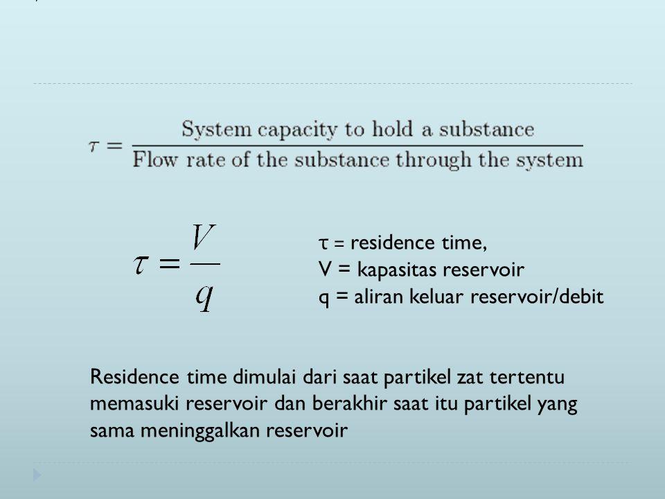 τ = residence time, V = kapasitas reservoir q = aliran keluar reservoir/debit Residence time dimulai dari saat partikel zat tertentu memasuki reservoir dan berakhir saat itu partikel yang sama meninggalkan reservoir
