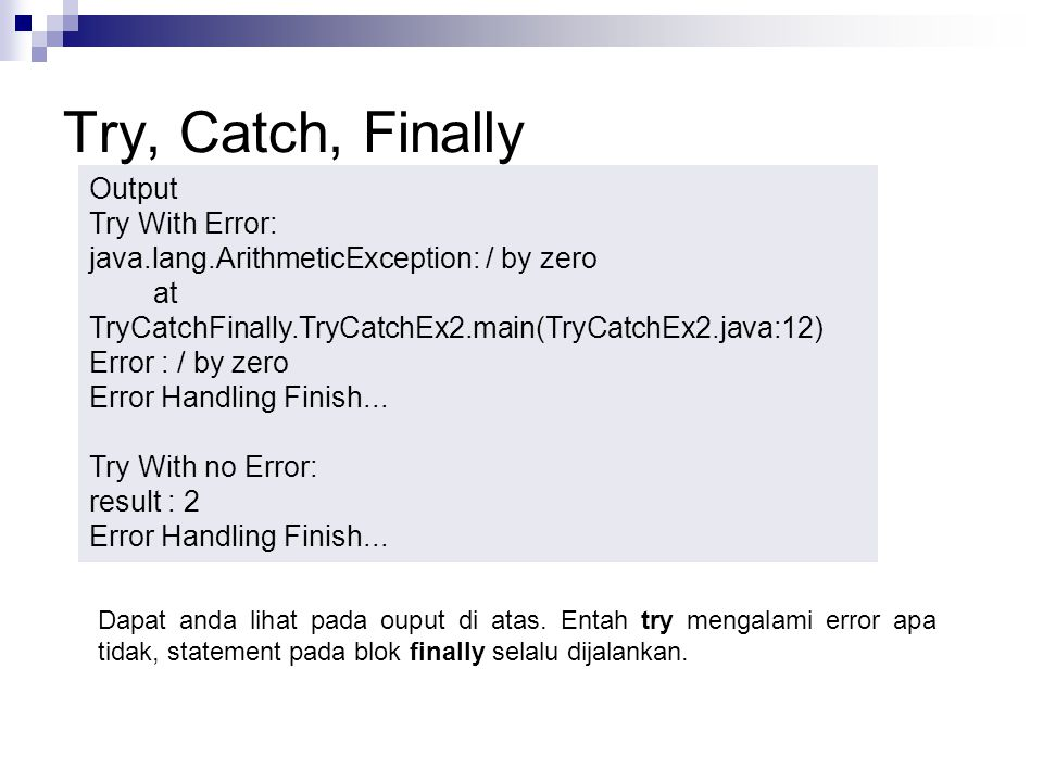 Try, Catch, Finally Output Try With Error: java.lang.ArithmeticException: / by zero at TryCatchFinally.TryCatchEx2.main(TryCatchEx2.java:12) Error : /