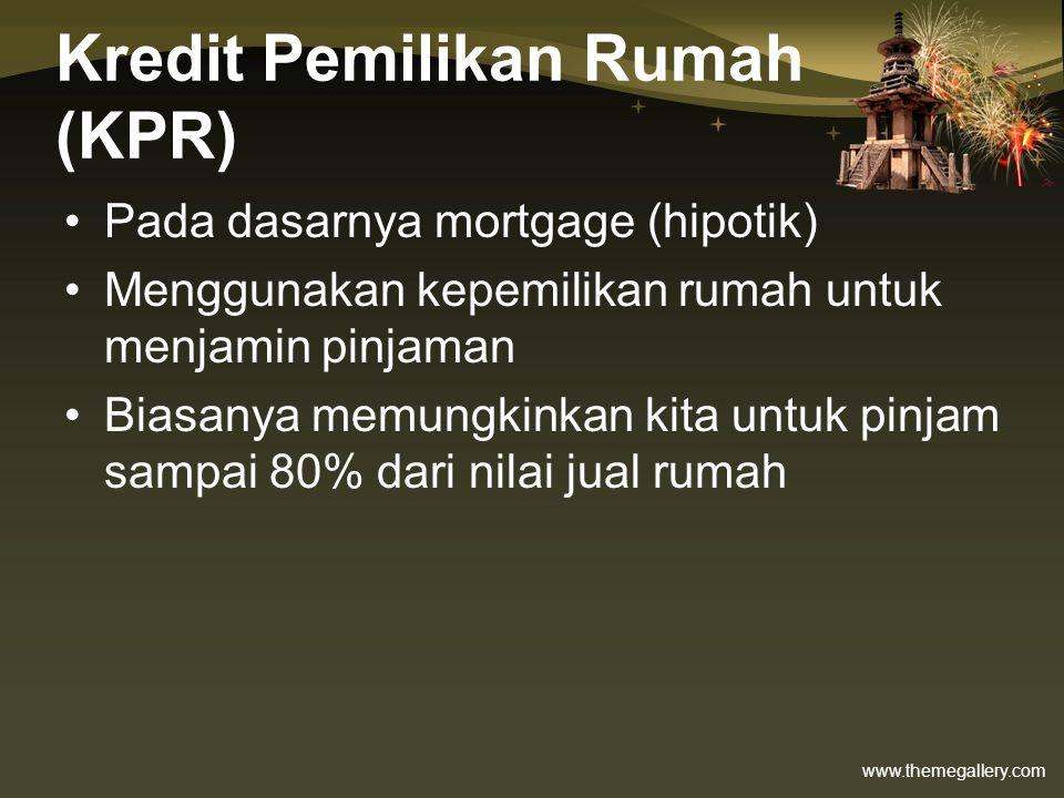 www.themegallery.com Kredit Pemilikan Rumah (KPR) •Pada dasarnya mortgage (hipotik) •Menggunakan kepemilikan rumah untuk menjamin pinjaman •Biasanya m