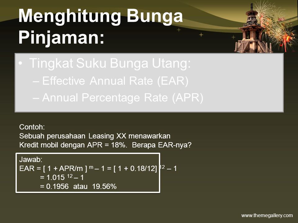 www.themegallery.com Menghitung Bunga Pinjaman: •Tingkat Suku Bunga Utang: –Effective Annual Rate (EAR) –Annual Percentage Rate (APR) Contoh: (menghitung APR) Sebuah bank menginginkan EAR sebesar 20%, Berapa APR.