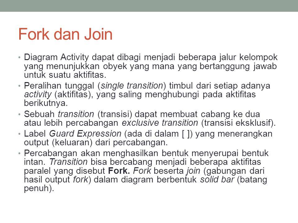 Fork dan Join • Diagram Activity dapat dibagi menjadi beberapa jalur kelompok yang menunjukkan obyek yang mana yang bertanggung jawab untuk suatu akti