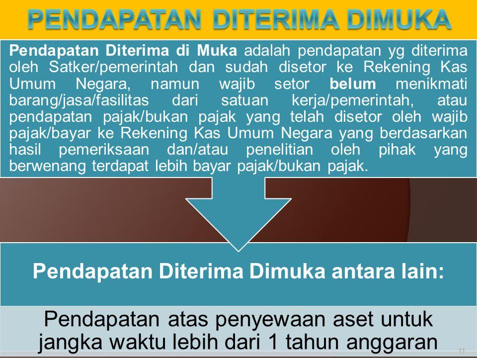 Pendapatan Diterima Dimuka antara lain: Pendapatan atas penyewaan aset untuk jangka waktu lebih dari 1 tahun anggaran Pendapatan Diterima di Muka adal
