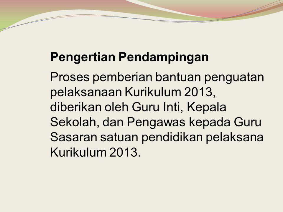 Pengertian Pendampingan Proses pemberian bantuan penguatan pelaksanaan Kurikulum 2013, diberikan oleh Guru Inti, Kepala Sekolah, dan Pengawas kepada G