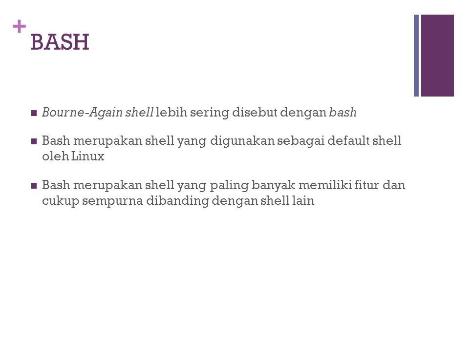 + BASH  Bourne-Again shell lebih sering disebut dengan bash  Bash merupakan shell yang digunakan sebagai default shell oleh Linux  Bash merupakan s