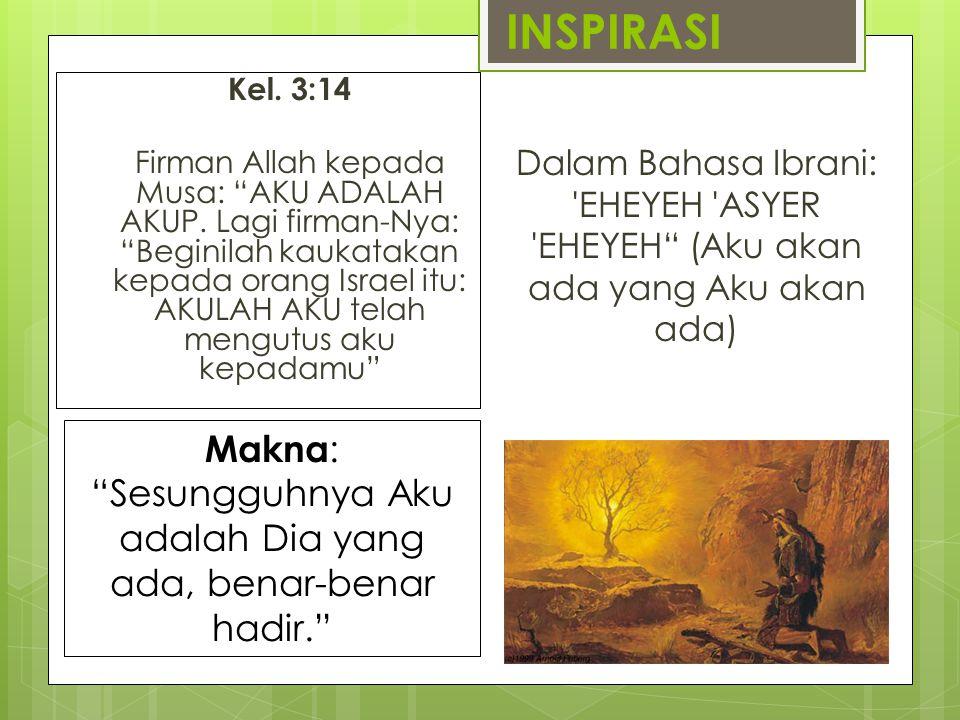 "INSPIRASI Kel. 3:14 Firman Allah kepada Musa: ""AKU ADALAH AKUP. Lagi firman-Nya: ""Beginilah kaukatakan kepada orang Israel itu: AKULAH AKU telah mengu"