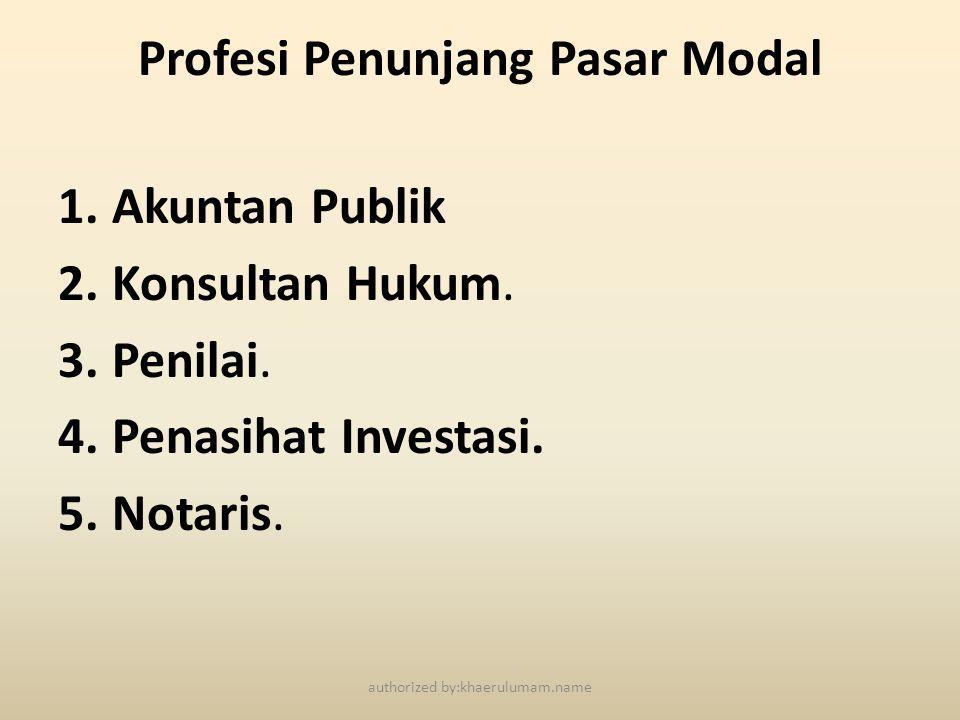 Profesi Penunjang Pasar Modal 1.Akuntan Publik 2.Konsultan Hukum. 3.Penilai. 4.Penasihat Investasi. 5.Notaris. authorized by:khaerulumam.name