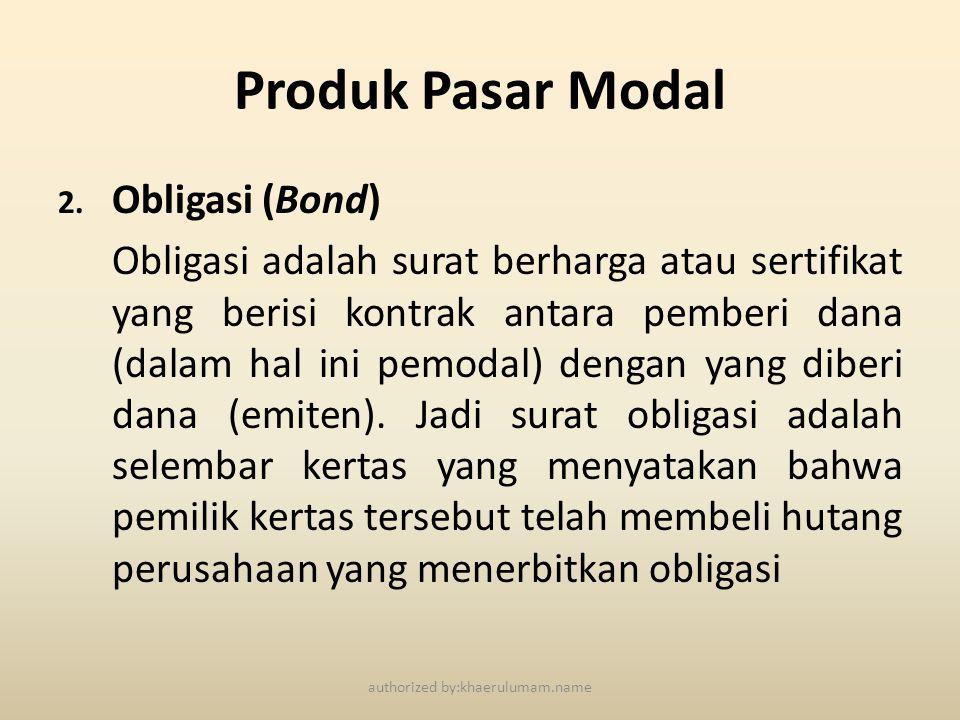 Produk Pasar Modal 2. Obligasi (Bond) Obligasi adalah surat berharga atau sertifikat yang berisi kontrak antara pemberi dana (dalam hal ini pemodal) d