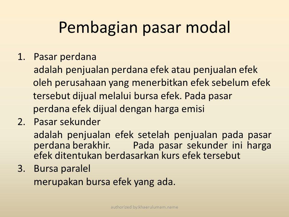 Struktur pasar modal indonesia PERUSAHAAN EFEK •Menjamin Emisi •Perantara Pedagang Efek •Manajer Investasi LEMBAGA PENUNJANG •Biro Administrasi Efek •Bank Kustodian •Wali Amanat •Penasehat Investasi •Pemeringkat Efek PROFESI PENUNJANG •Akuntan •Konsultan Hukum •Penilai •Notaris •Emiten •Perusahaan Publik •Reksadana MENTERI KEUANGAN BAPEPAM BURSA EFEK LEMBAGA KLIRING & PENJAMIN (LKP) LEMBAGA PENYIMPANAN & PENYELESAIAN authorized by:khaerulumam.name