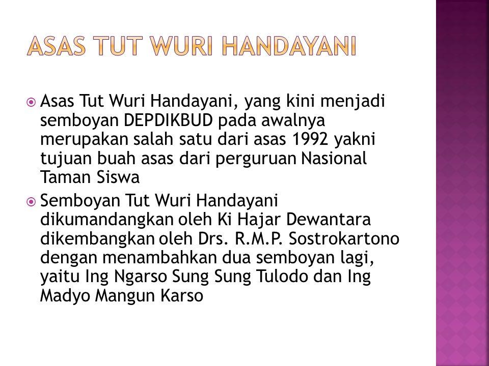  Asas Tut Wuri Handayani, yang kini menjadi semboyan DEPDIKBUD pada awalnya merupakan salah satu dari asas 1992 yakni tujuan buah asas dari perguruan Nasional Taman Siswa  Semboyan Tut Wuri Handayani dikumandangkan oleh Ki Hajar Dewantara dikembangkan oleh Drs.