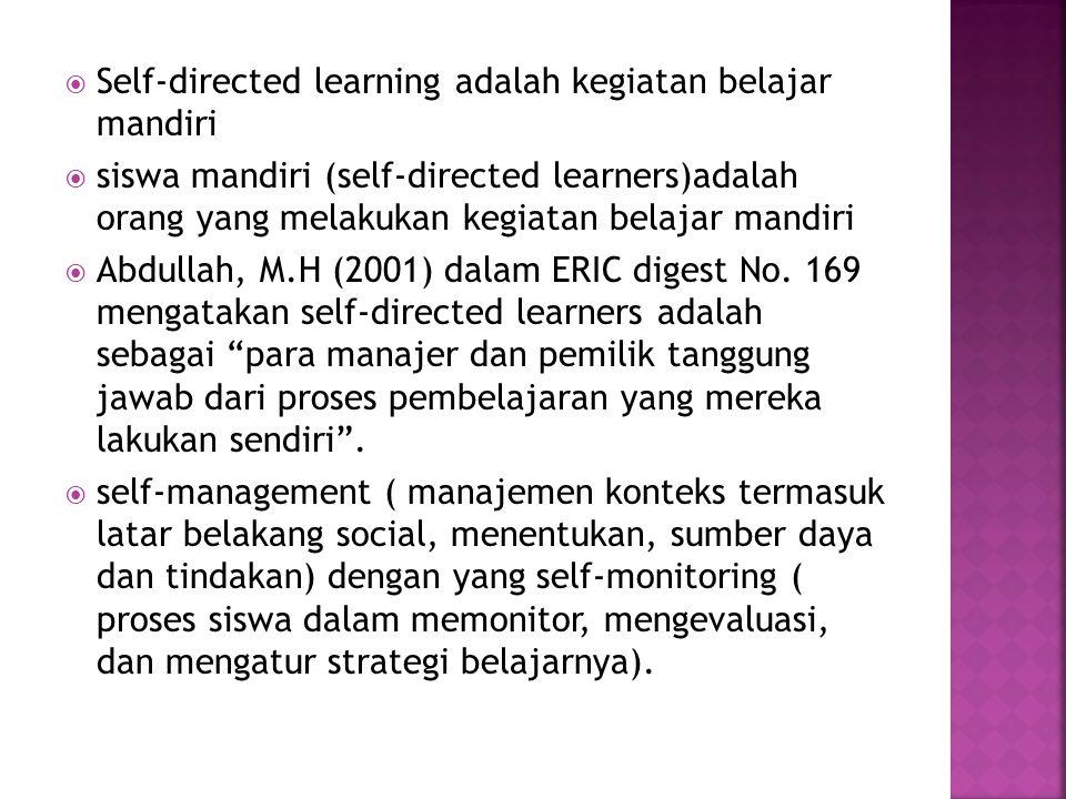  Self-directed learning adalah kegiatan belajar mandiri  siswa mandiri (self-directed learners)adalah orang yang melakukan kegiatan belajar mandiri  Abdullah, M.H (2001) dalam ERIC digest No.