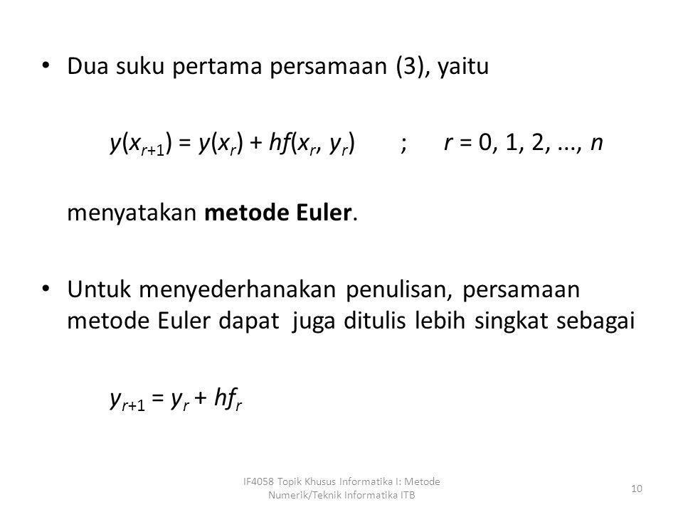• Dua suku pertama persamaan (3), yaitu y(x r+1 ) = y(x r ) + hf(x r, y r ) ; r = 0, 1, 2,..., n menyatakan metode Euler. • Untuk menyederhanakan penu
