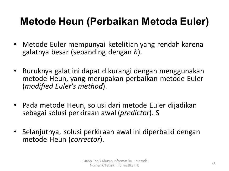 Metode Heun (Perbaikan Metoda Euler) • Metode Euler mempunyai ketelitian yang rendah karena galatnya besar (sebanding dengan h). • Buruknya galat ini