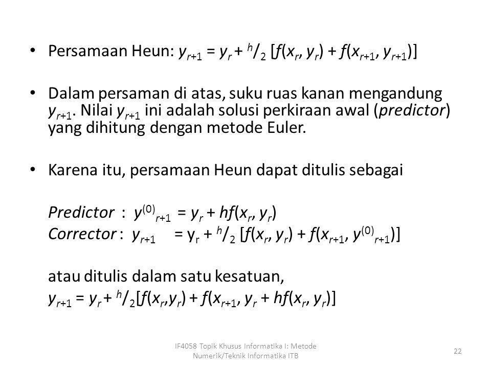 • Persamaan Heun: y r+1 = y r + h / 2 [f(x r, y r ) + f(x r+1, y r+1 )] • Dalam persaman di atas, suku ruas kanan mengandung y r+1. Nilai y r+1 ini ad