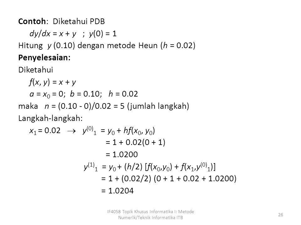 Contoh: Diketahui PDB dy/dx = x + y ; y(0) = 1 Hitung y (0.10) dengan metode Heun (h = 0.02) Penyelesaian: Diketahui f(x, y) = x + y a = x 0 = 0; b =
