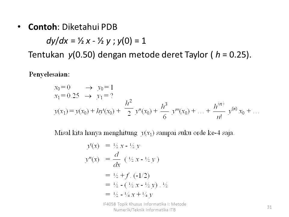 • Contoh: Diketahui PDB dy/dx = ½ x - ½ y ; y(0) = 1 Tentukan y(0.50) dengan metode deret Taylor ( h = 0.25). IF4058 Topik Khusus Informatika I: Metod