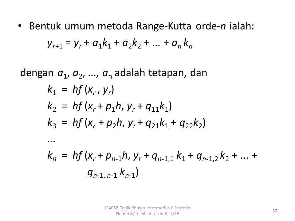• Bentuk umum metoda Range-Kutta orde-n ialah: y r+1 = y r + a 1 k 1 + a 2 k 2 +... + a n k n dengan a 1, a 2,..., a n adalah tetapan, dan k 1 = hf (x