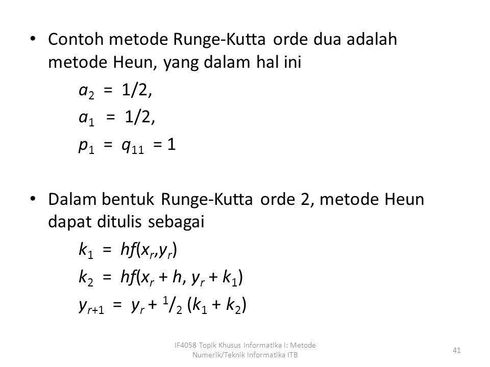 • Contoh metode Runge-Kutta orde dua adalah metode Heun, yang dalam hal ini a 2 = 1/2, a 1 = 1/2, p 1 = q 11 = 1 • Dalam bentuk Runge-Kutta orde 2, me
