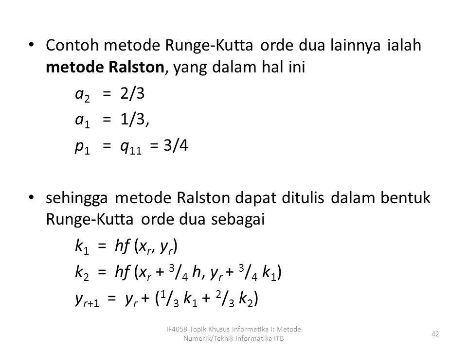 • Contoh metode Runge-Kutta orde dua lainnya ialah metode Ralston, yang dalam hal ini a 2 = 2/3 a 1 = 1/3, p 1 = q 11 = 3/4 • sehingga metode Ralston