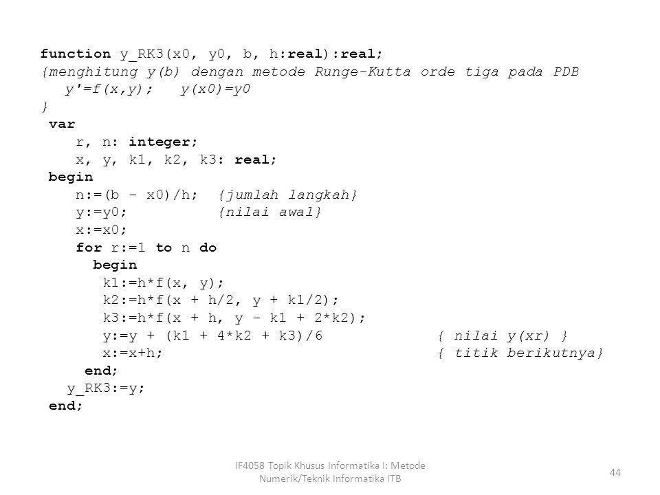 function y_RK3(x0, y0, b, h:real):real; {menghitung y(b) dengan metode Runge-Kutta orde tiga pada PDB y'=f(x,y); y(x0)=y0 } var r, n: integer; x, y, k