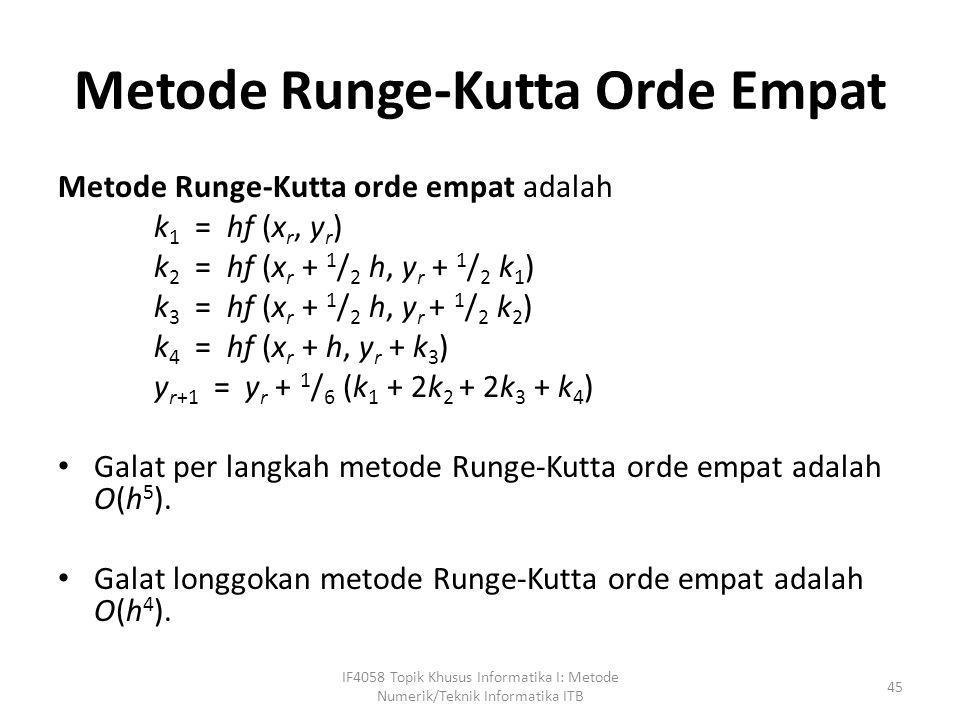 Metode Runge-Kutta Orde Empat Metode Runge-Kutta orde empat adalah k 1 = hf (x r, y r ) k 2 = hf (x r + 1 / 2 h, y r + 1 / 2 k 1 ) k 3 = hf (x r + 1 /