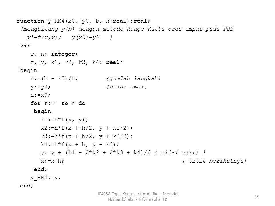 function y_RK4(x0, y0, b, h:real):real; {menghitung y(b) dengan metode Runge-Kutta orde empat pada PDB y'=f(x,y); y(x0)=y0 } var r, n: integer; x, y,