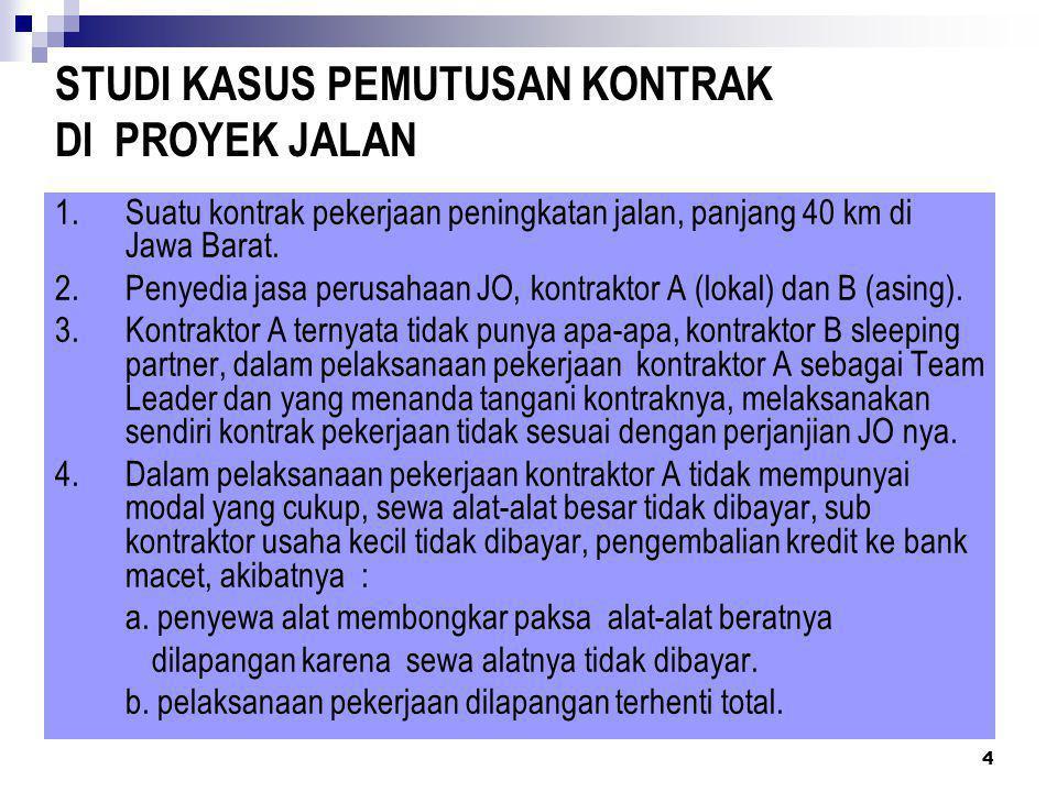 4 STUDI KASUS PEMUTUSAN KONTRAK DI PROYEK JALAN 1.Suatu kontrak pekerjaan peningkatan jalan, panjang 40 km di Jawa Barat. 2.Penyedia jasa perusahaan J