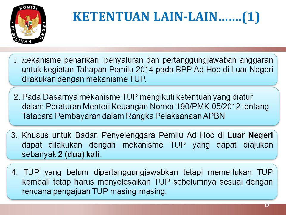 19 KETENTUAN LAIN-LAIN…….(1) 1.M ekanisme penarikan, penyaluran dan pertanggungjawaban anggaran untuk kegiatan Tahapan Pemilu 2014 pada BPP Ad Hoc di Luar Negeri dilakukan dengan mekanisme TUP.