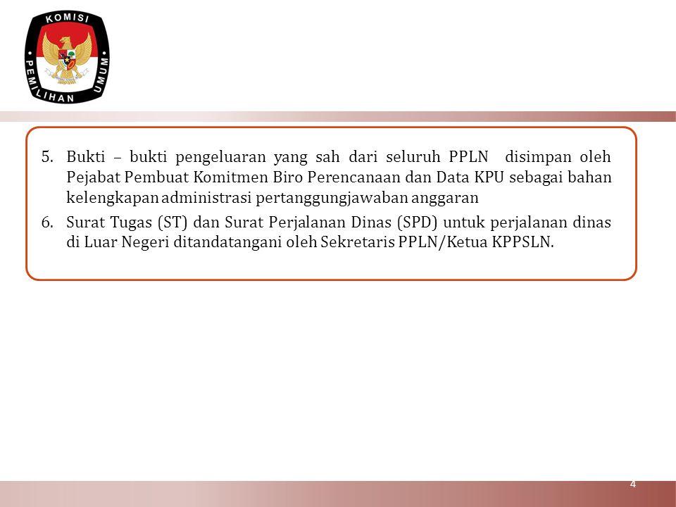 5.Bukti – bukti pengeluaran yang sah dari seluruh PPLN disimpan oleh Pejabat Pembuat Komitmen Biro Perencanaan dan Data KPU sebagai bahan kelengkapan
