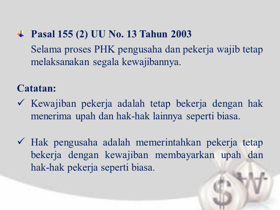 Pasal 155 (2) UU No. 13 Tahun 2003 Selama proses PHK pengusaha dan pekerja wajib tetap melaksanakan segala kewajibannya. Catatan:  Kewajiban pekerja