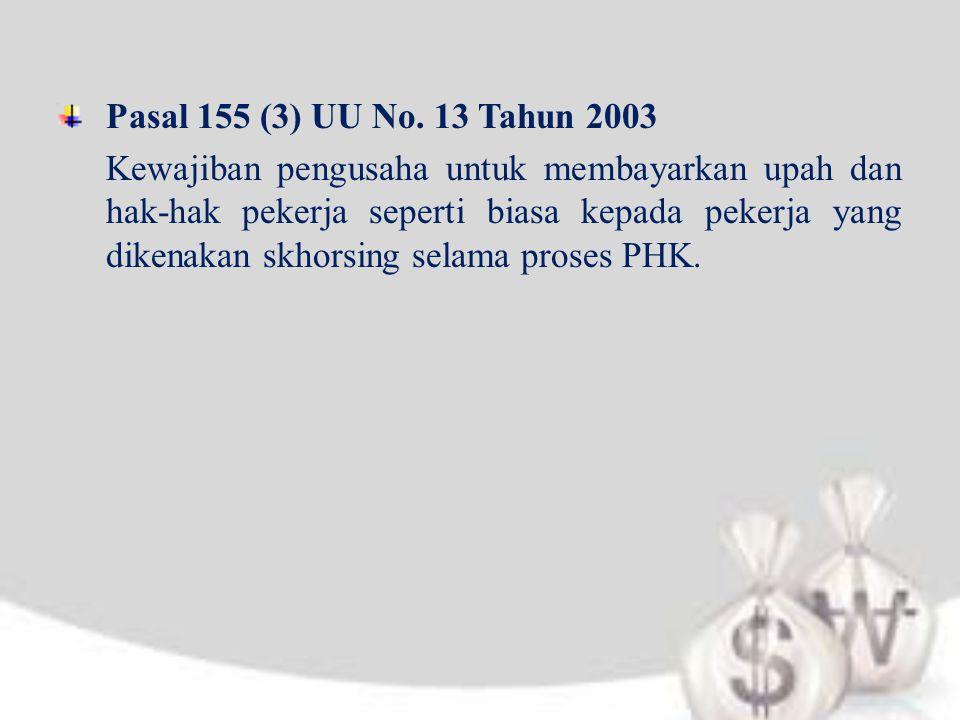 Pasal 155 (3) UU No. 13 Tahun 2003 Kewajiban pengusaha untuk membayarkan upah dan hak-hak pekerja seperti biasa kepada pekerja yang dikenakan skhorsin