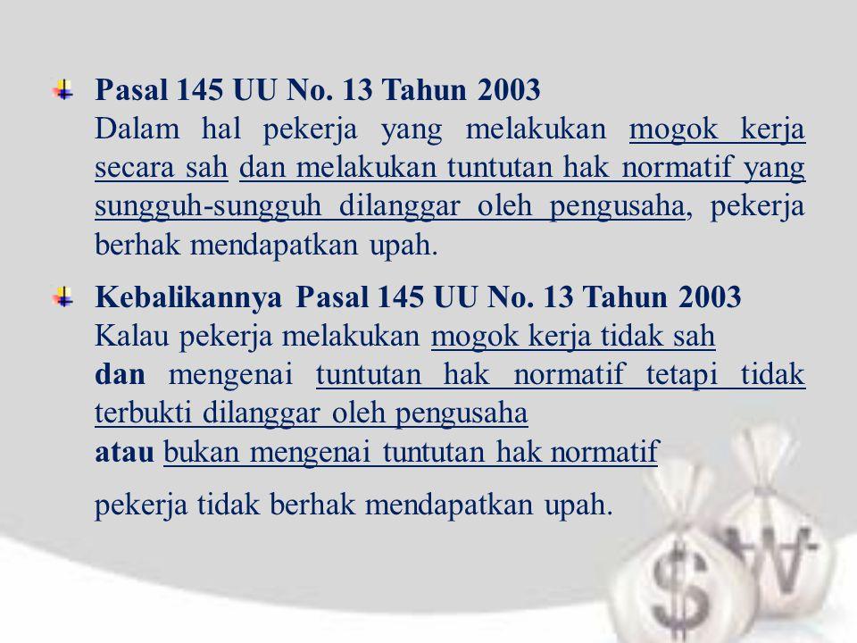 Pasal 145 UU No. 13 Tahun 2003 Dalam hal pekerja yang melakukan mogok kerja secara sah dan melakukan tuntutan hak normatif yang sungguh-sungguh dilang