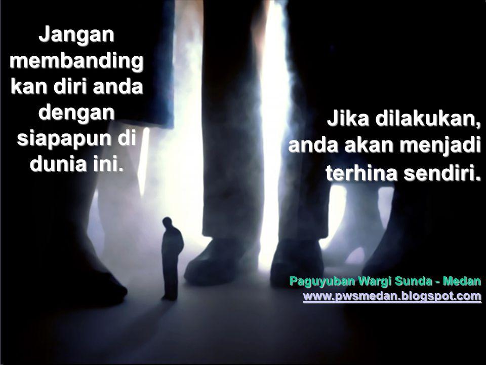 PWS - Medan www.pwsmedan.blogspot.com Jangan membanding kan diri anda dengan siapapun di dunia ini.