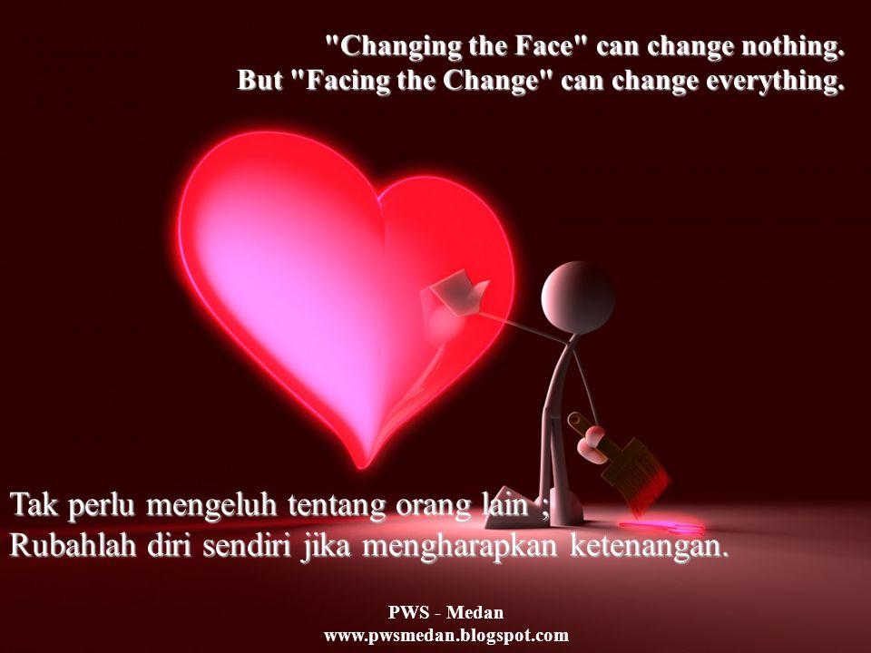 PWS - Medan www.pwsmedan.blogspot.com Jika anda kehilangan suatu kesempatan, jangan penuhi mata dengan airmata.
