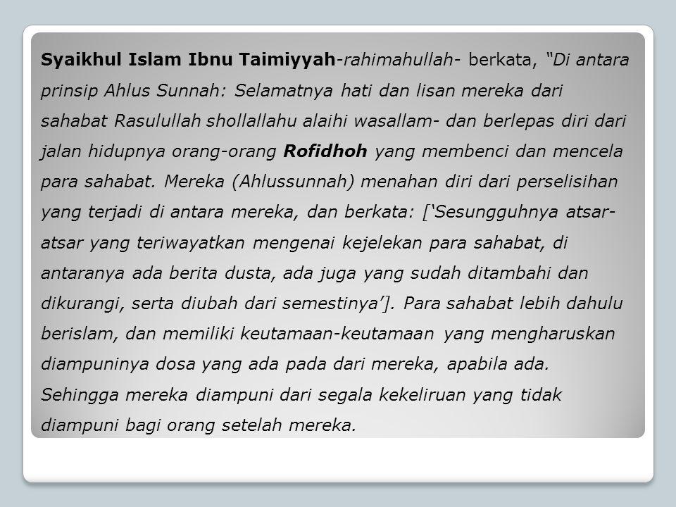 """Syaikhul Islam Ibnu Taimiyyah-rahimahullah- berkata, """"Di antara prinsip Ahlus Sunnah: Selamatnya hati dan lisan mereka dari sahabat Rasulullah shollal"""