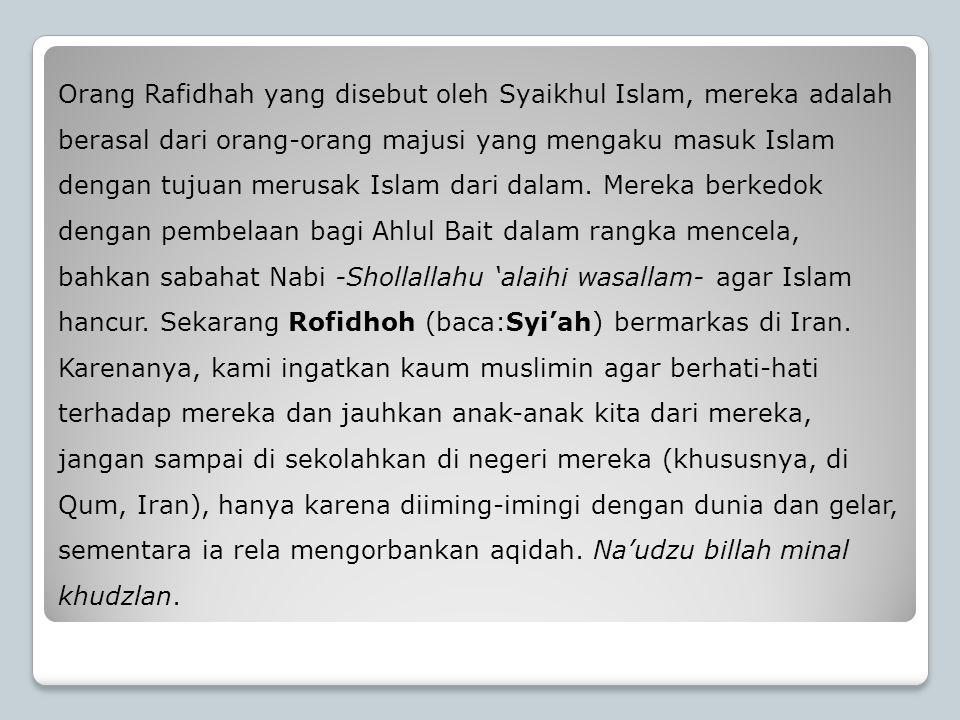 Orang Rafidhah yang disebut oleh Syaikhul Islam, mereka adalah berasal dari orang-orang majusi yang mengaku masuk Islam dengan tujuan merusak Islam da