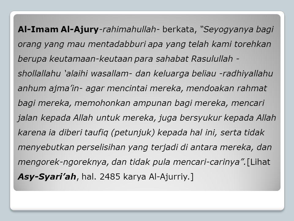 """Al-Imam Al-Ajury-rahimahullah- berkata, """"Seyogyanya bagi orang yang mau mentadabburi apa yang telah kami torehkan berupa keutamaan-keutaan para sahaba"""