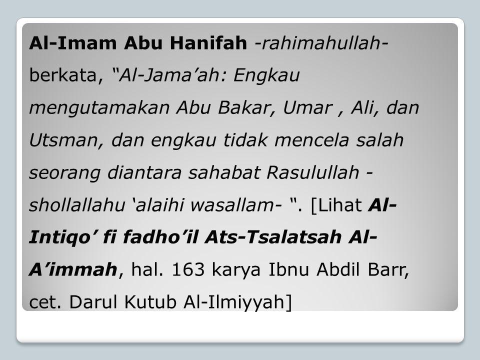 """Al-Imam Abu Hanifah -rahimahullah- berkata, """"Al-Jama'ah: Engkau mengutamakan Abu Bakar, Umar, Ali, dan Utsman, dan engkau tidak mencela salah seorang"""