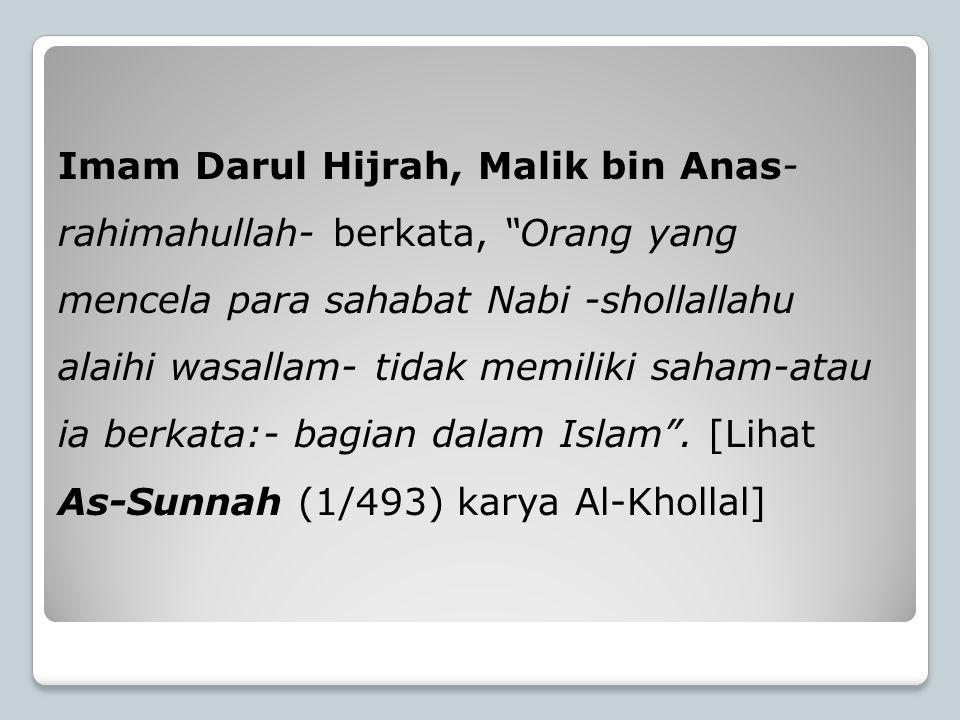 "Imam Darul Hijrah, Malik bin Anas- rahimahullah- berkata, ""Orang yang mencela para sahabat Nabi -shollallahu alaihi wasallam- tidak memiliki saham-ata"