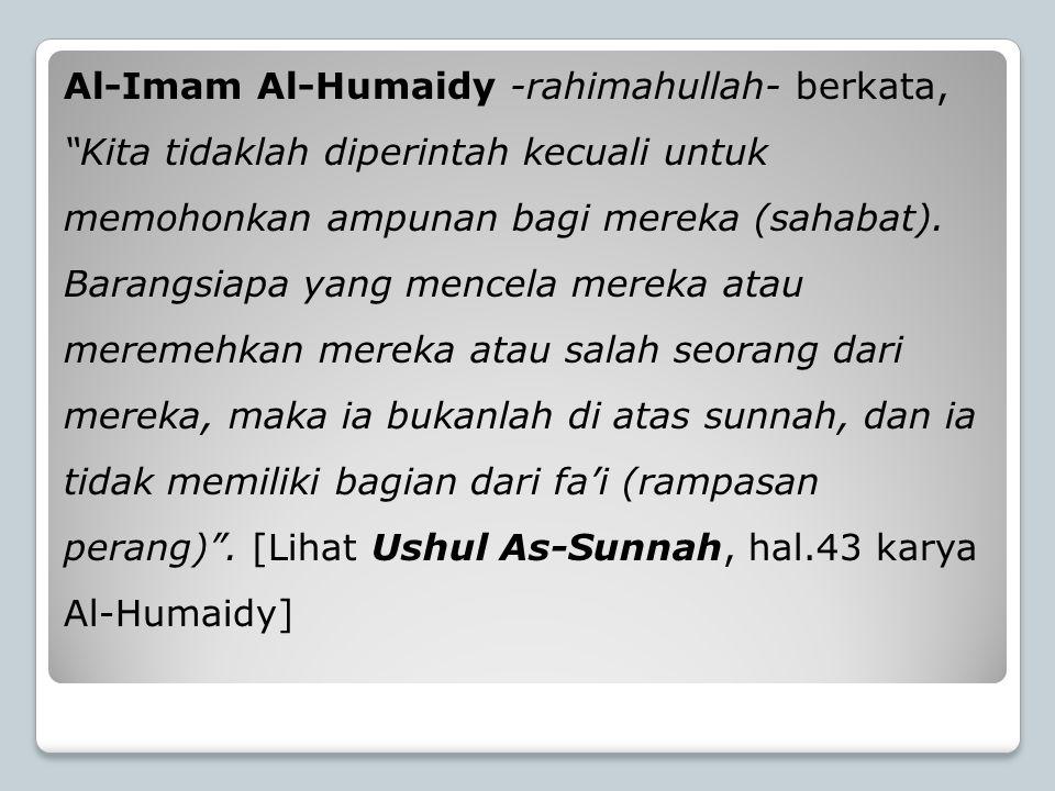 """Al-Imam Al-Humaidy -rahimahullah- berkata, """"Kita tidaklah diperintah kecuali untuk memohonkan ampunan bagi mereka (sahabat). Barangsiapa yang mencela"""