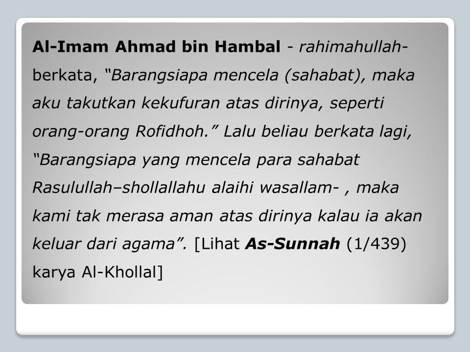"""Al-Imam Ahmad bin Hambal - rahimahullah- berkata, """"Barangsiapa mencela (sahabat), maka aku takutkan kekufuran atas dirinya, seperti orang-orang Rofidh"""