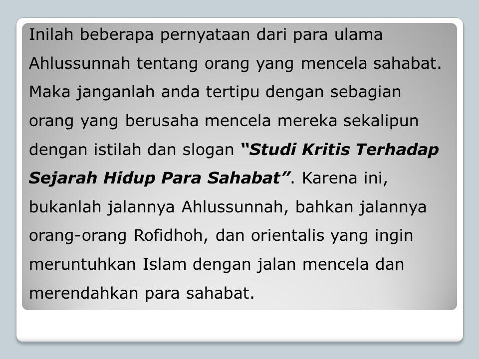 Inilah beberapa pernyataan dari para ulama Ahlussunnah tentang orang yang mencela sahabat. Maka janganlah anda tertipu dengan sebagian orang yang beru