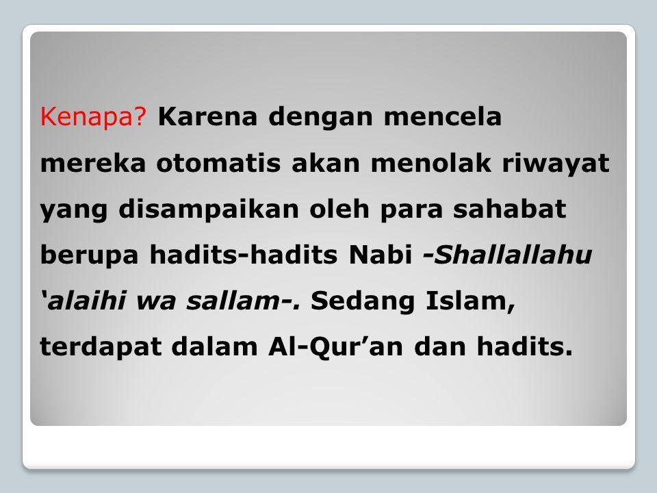 Kenapa? Karena dengan mencela mereka otomatis akan menolak riwayat yang disampaikan oleh para sahabat berupa hadits-hadits Nabi -Shallallahu 'alaihi w
