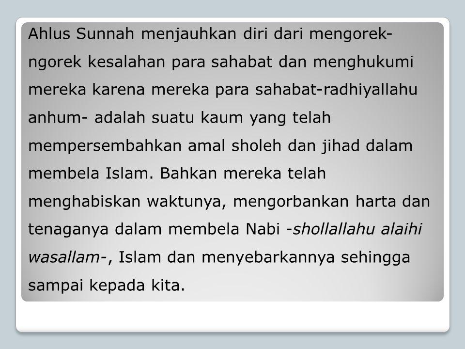 Ahlus Sunnah menjauhkan diri dari mengorek- ngorek kesalahan para sahabat dan menghukumi mereka karena mereka para sahabat-radhiyallahu anhum- adalah