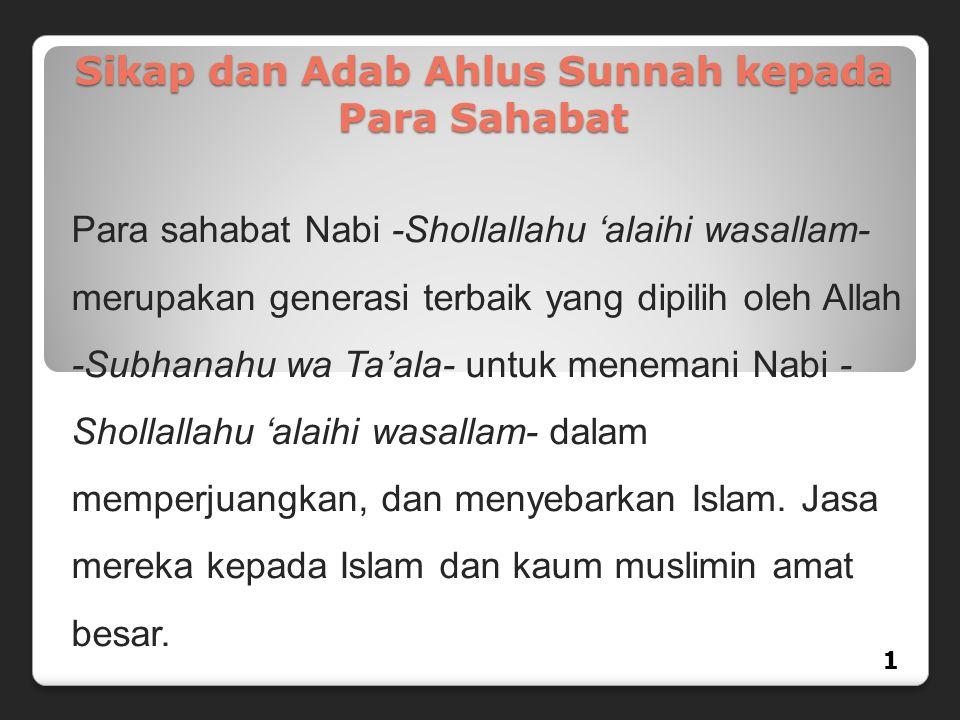 Sikap dan Adab Ahlus Sunnah kepada Para Sahabat Para sahabat Nabi -Shollallahu 'alaihi wasallam- merupakan generasi terbaik yang dipilih oleh Allah -S