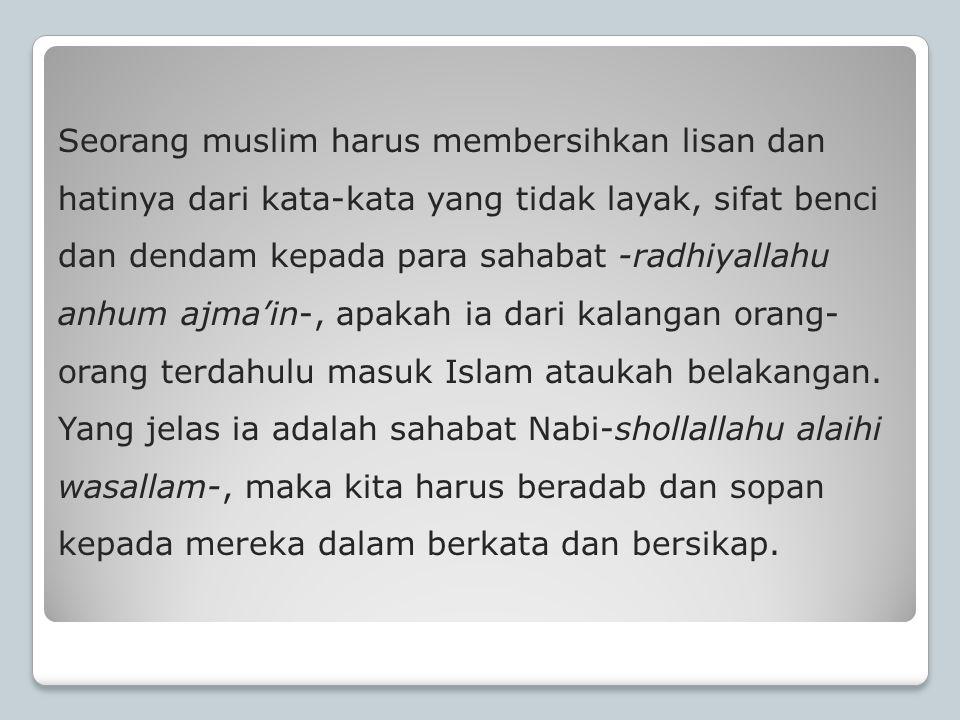 Seorang muslim harus membersihkan lisan dan hatinya dari kata-kata yang tidak layak, sifat benci dan dendam kepada para sahabat -radhiyallahu anhum aj