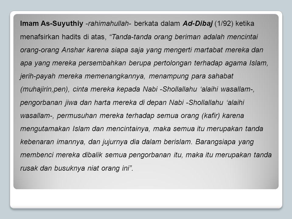 "Imam As-Suyuthiy -rahimahullah- berkata dalam Ad-Dibaj (1/92) ketika menafsirkan hadits di atas, ""Tanda-tanda orang beriman adalah mencintai orang-ora"