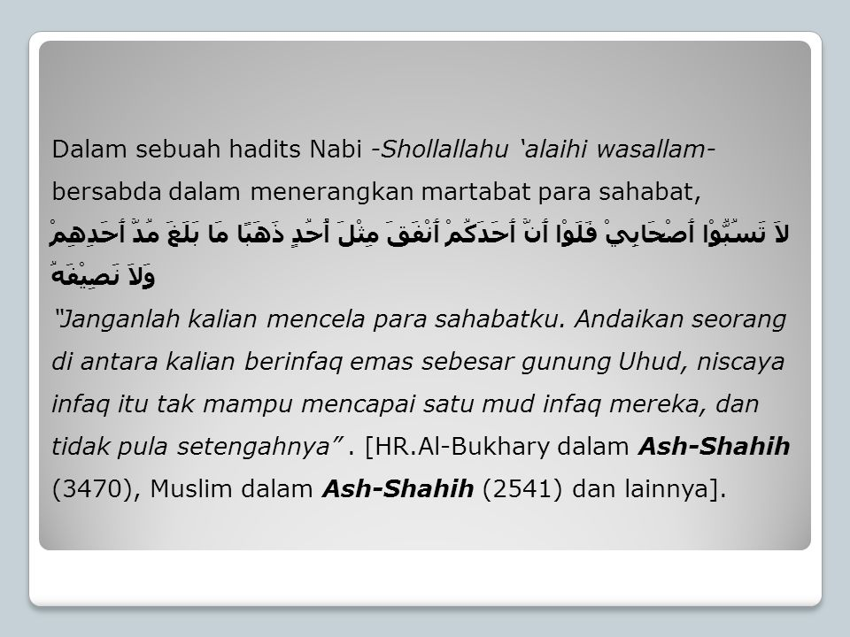 Dalam sebuah hadits Nabi -Shollallahu 'alaihi wasallam- bersabda dalam menerangkan martabat para sahabat, لاَ تَسُبُّوْا أَصْحَابِيْ فَلَوْا أَنَّ أَح